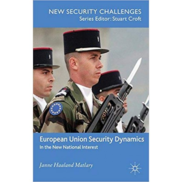 European Union Security Dynamics: In the New National Interest, Matlary