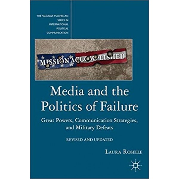 Media and the Politics of Failure: Great Powers, Communication Strategies, and Military Defeats, Roselle