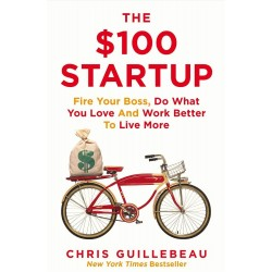 The $100 Startup: Fire Your Boss, Do What You Love and Work Better To Live More, Chris Guillebeau