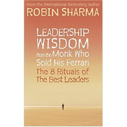 Leadership Wisdom from the Monk Who Sold His Ferrari: The 8 Rituals of the Best , Robin Sharma