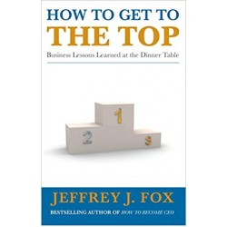 How to Get to the Top, Jeffrey J. Fox